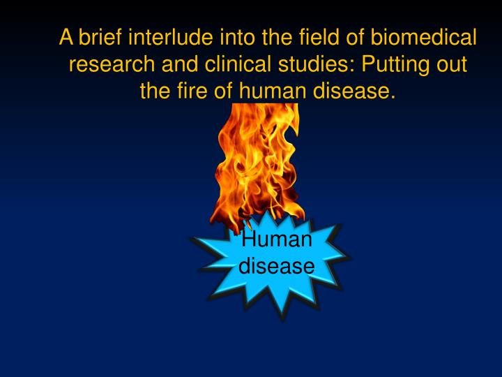 A brief interlude into the field of biomedical research and clinical studies: Putting out the fire of human disease.