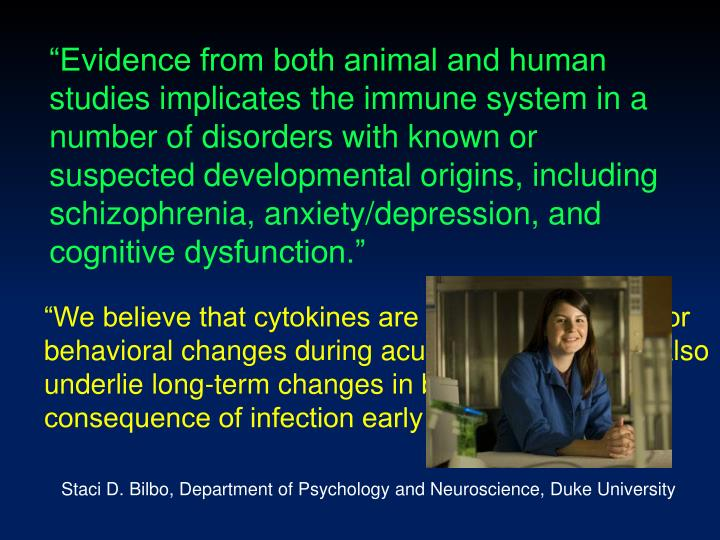 """Evidence from both animal and human studies implicates the immune system in a number of disorders with known or suspected developmental origins, including schizophrenia, anxiety/depression, and cognitive dysfunction."""