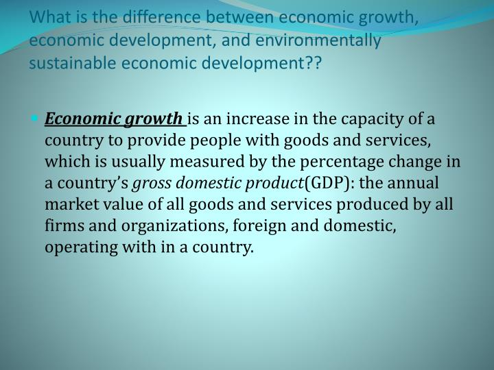 What is the difference between economic growth, economic development, and environmentally sustainable economic development??