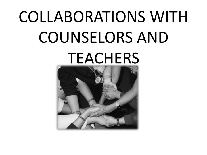 COLLABORATIONS WITH COUNSELORS AND TEACHERS