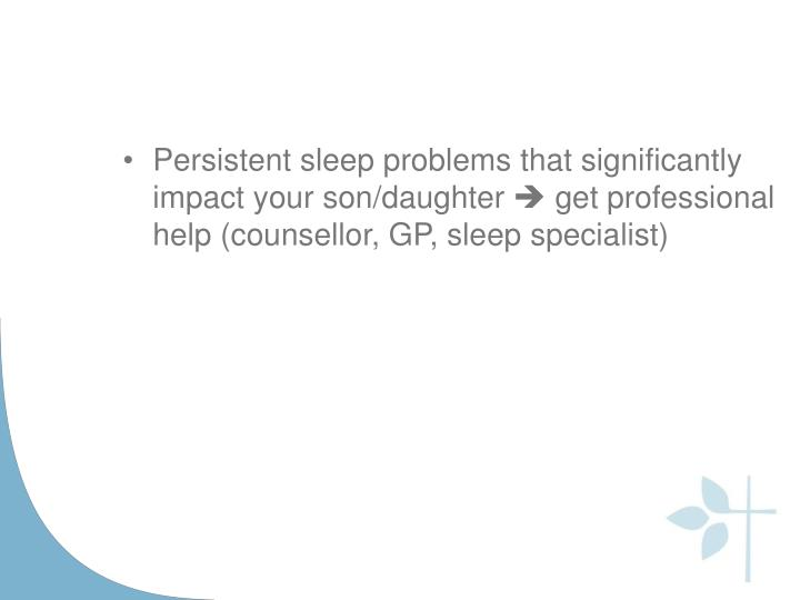 Persistent sleep problems that significantly impact your son/daughter