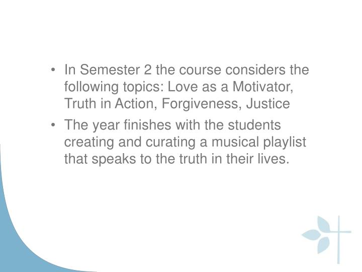 In Semester 2 the course considers the following topics: Love as a Motivator, Truth in Action, Forgiveness,