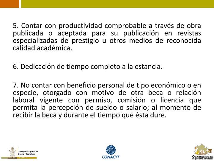 5. Contar con productividad comprobable a través de obra publicada o aceptada para su publicación en revistas especializadas de prestigio u otros medios de reconocida calidad académica.