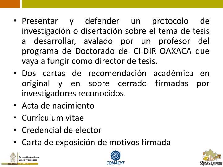 Presentar y defender un protocolo de investigación o disertación sobre el tema de tesis a desarrollar, avalado por un profesor del programa de Doctorado del CIIDIR OAXACA que vaya a fungir como director de