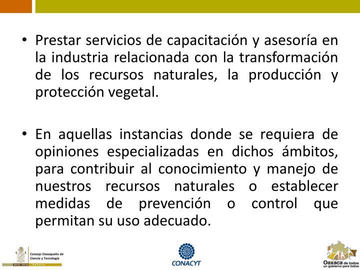 Prestar servicios de capacitación y asesoría en la industria relacionada con la transformación de los recursos naturales, la producción y protección vegetal.