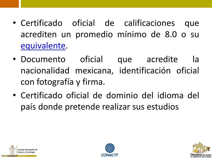Certificado oficial de calificaciones que acrediten un promedio mínimo de 8.0 o su