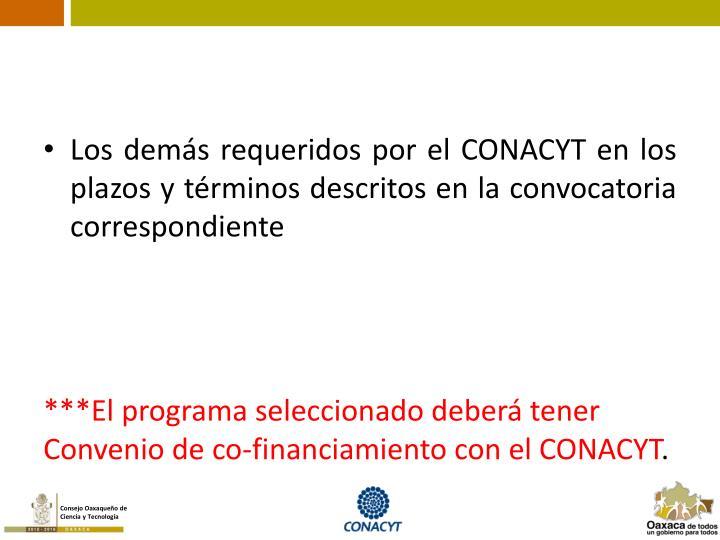 Los demás requeridos por el CONACYT en los plazos y términos descritos en la convocatoria