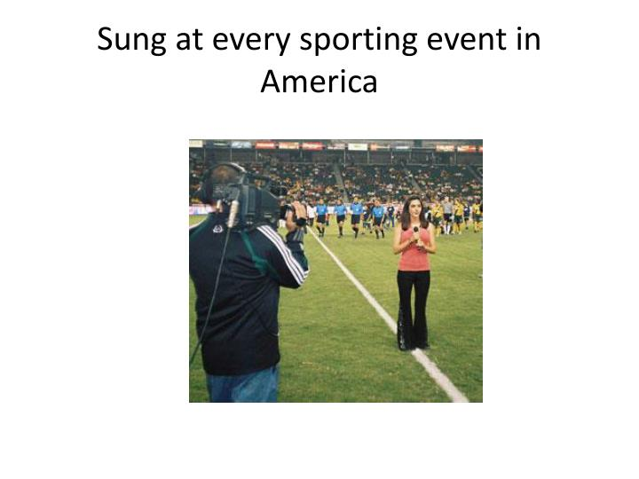 Sung at every sporting event in America