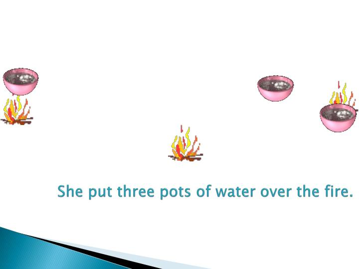 She put three pots of water over the fire.