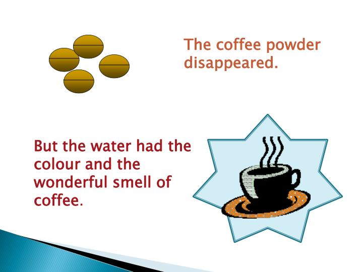 The coffee powder disappeared.