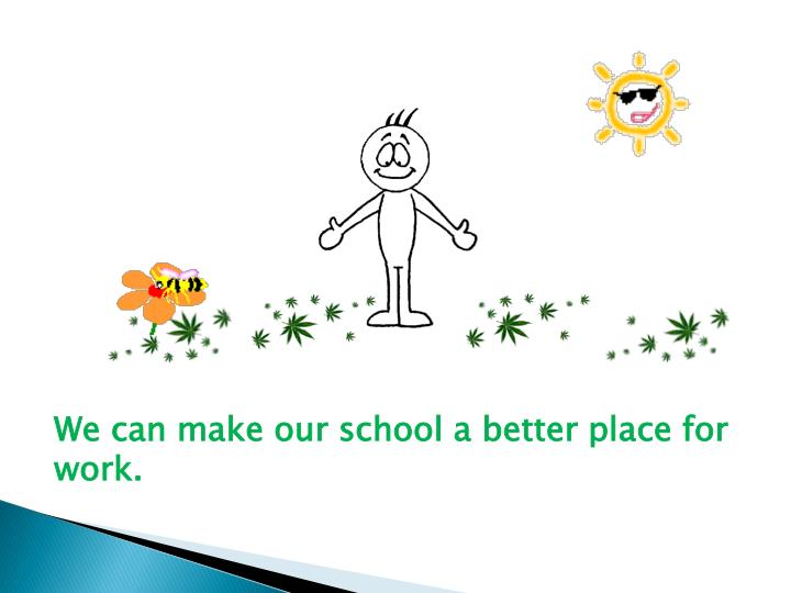 We can make our school a better place for work.