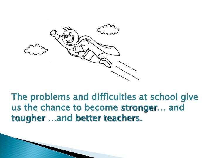 The problems and difficulties at school give us the chance to become