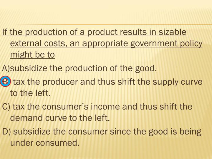 If the production of a product results in sizable external costs, an appropriate government policy might be to