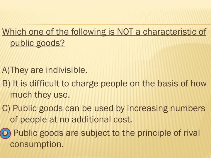 Which one of the following is NOT a characteristic of public goods?