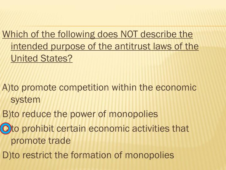 Which of the following does NOT describe the intended purpose of the antitrust laws of the United States?