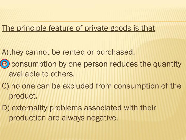 The principle feature of private goods is that
