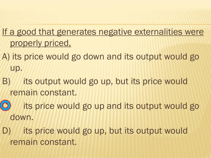 If a good that generates negative externalities were properly priced,