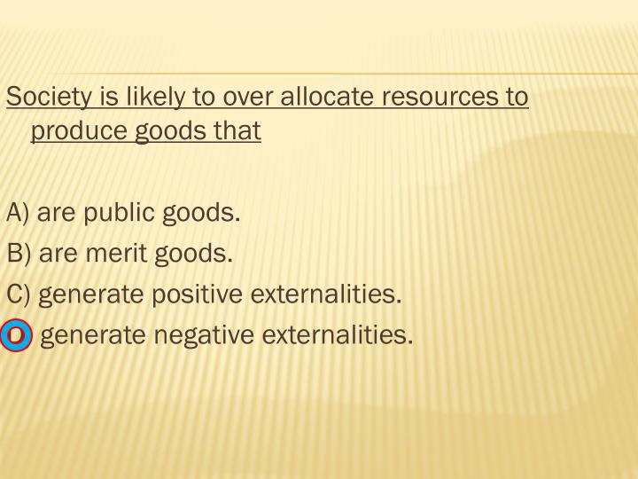 Society is likely to over allocate resources to produce goods that