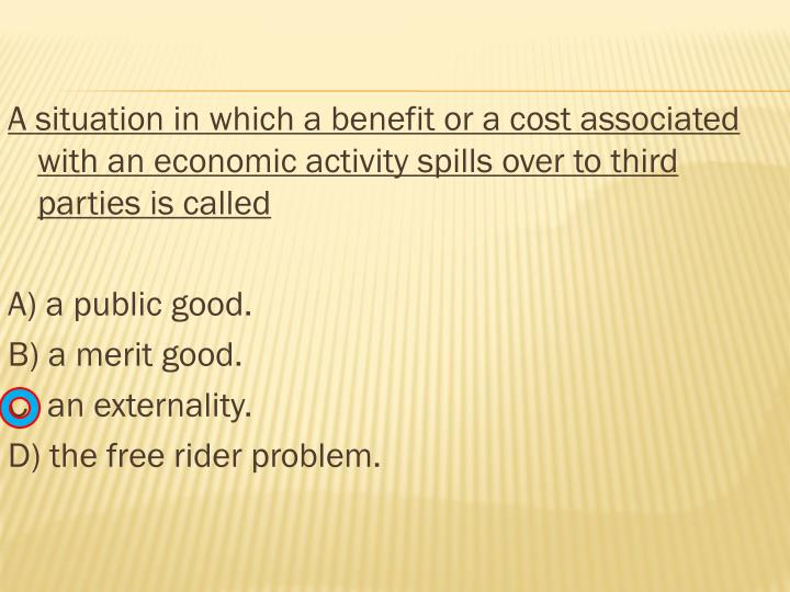 A situation in which a benefit or a cost associated with an economic activity spills over to third parties is called