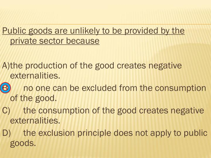 Public goods are unlikely to be provided by the private sector because