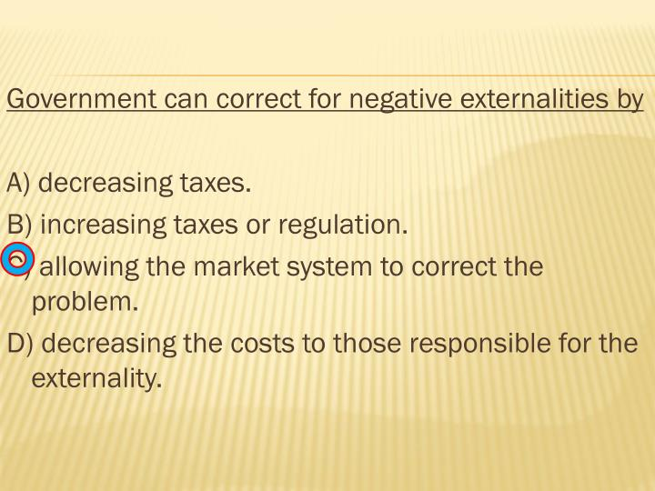 Government can correct for negative externalities by