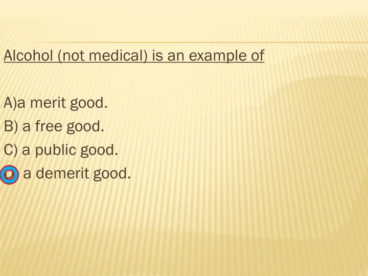 Alcohol (not medical) is an example of