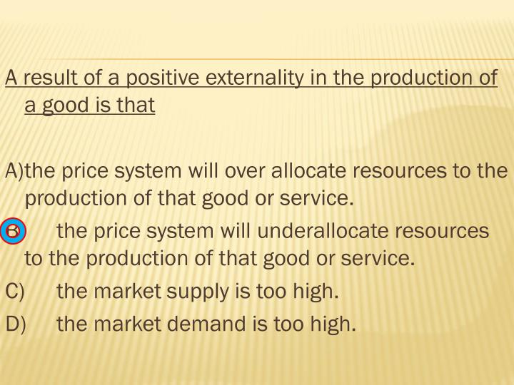 A result of a positive externality in the production of a good is that