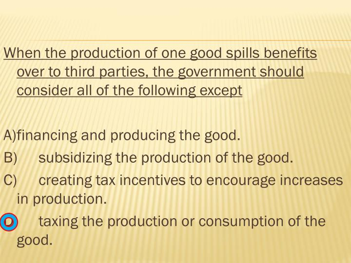 When the production of one good spills benefits over to third parties, the government should consider all of the following except