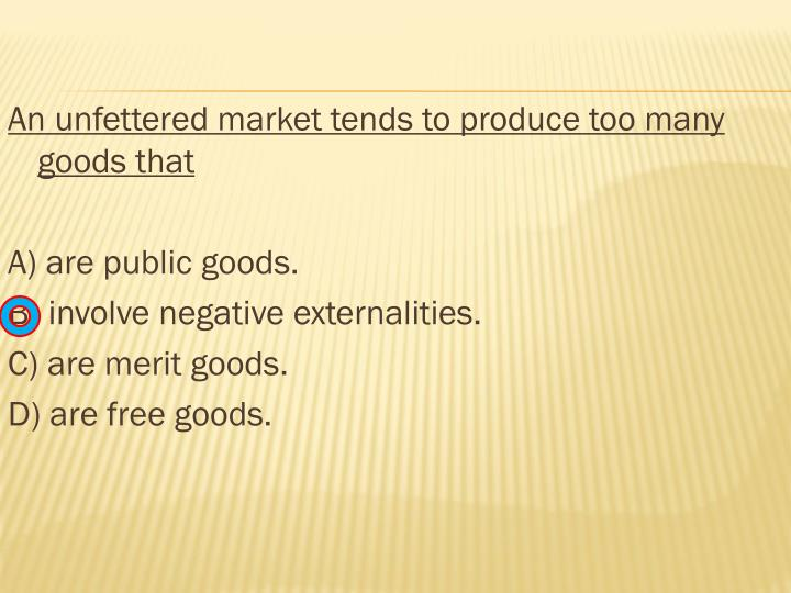 An unfettered market tends to produce too many goods that