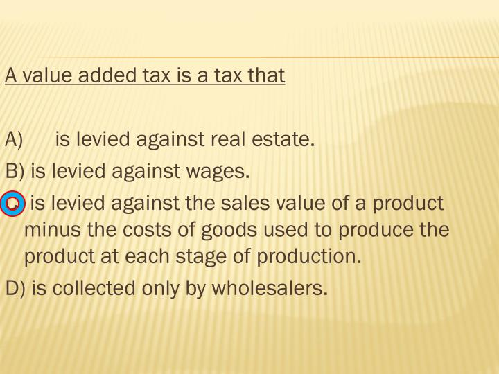 A value added tax is a tax that