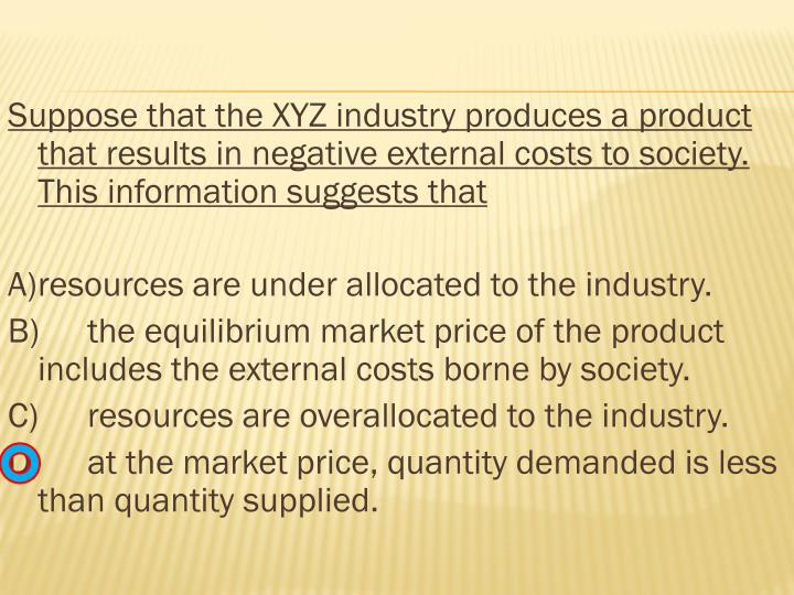 Suppose that the XYZ industry produces a product that results in negative external costs to society. This information suggests that
