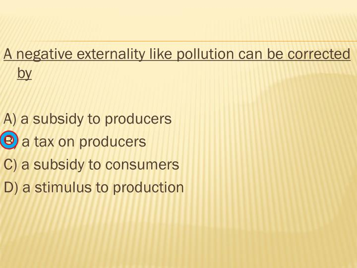 A negative externality like pollution can be corrected by