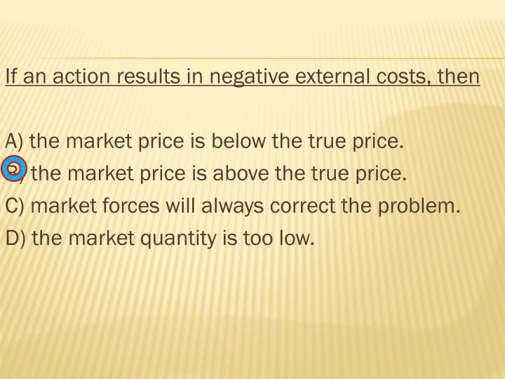 If an action results in negative external costs, then