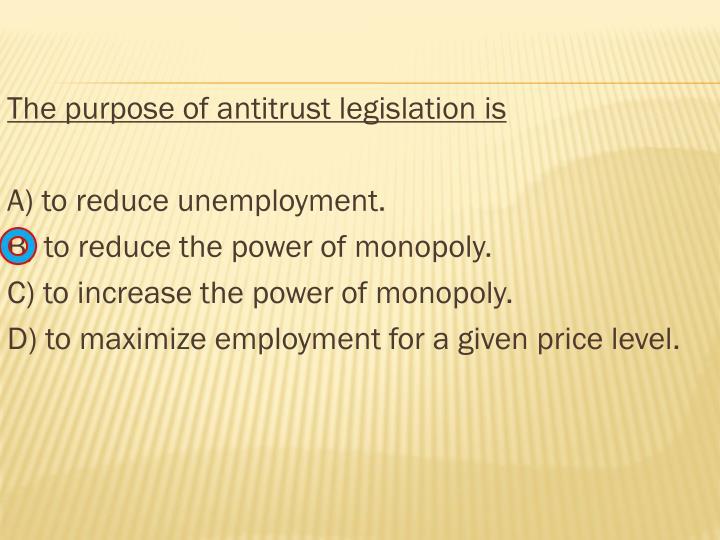The purpose of antitrust legislation is