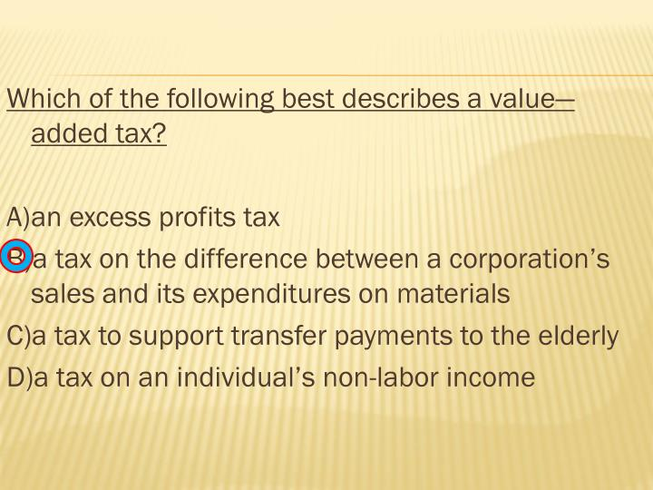 Which of the following best describes a value—added tax?