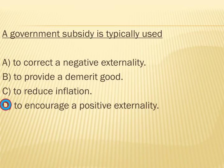 A government subsidy is typically used
