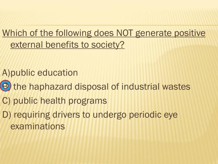 Which of the following does NOT generate positive external benefits to society?