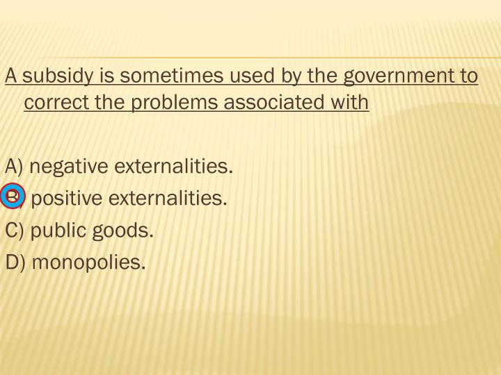 A subsidy is sometimes used by the government to correct the problems associated with