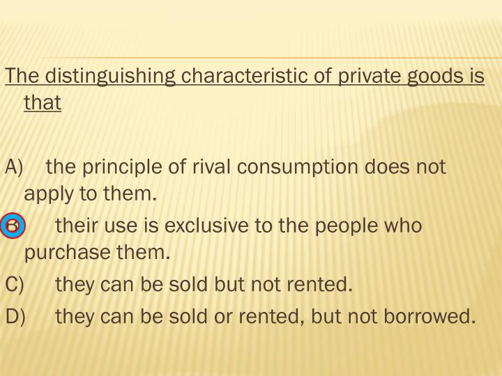 The distinguishing characteristic of private goods is that