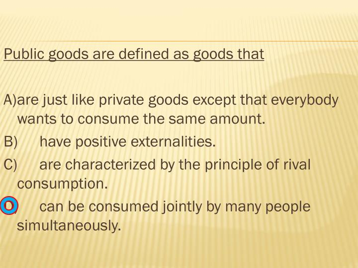 Public goods are defined as goods that