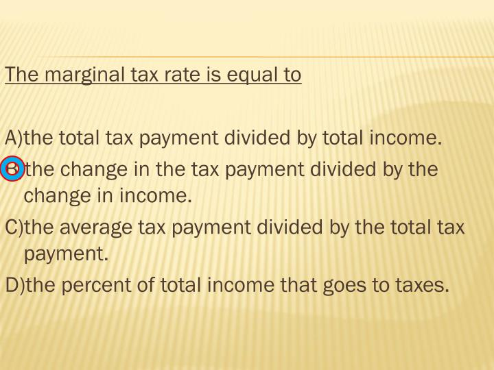 The marginal tax rate is equal to