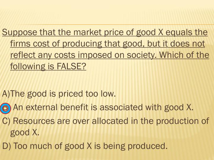 Suppose that the market price of good X equals the firms cost of producing that good, but it does not reflect any costs imposed on society. Which of the following is FALSE?