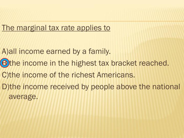 The marginal tax rate applies to