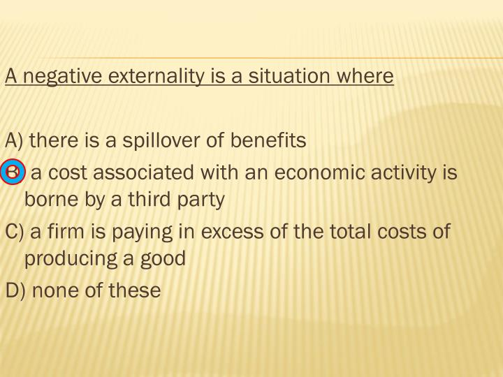 A negative externality is a situation where