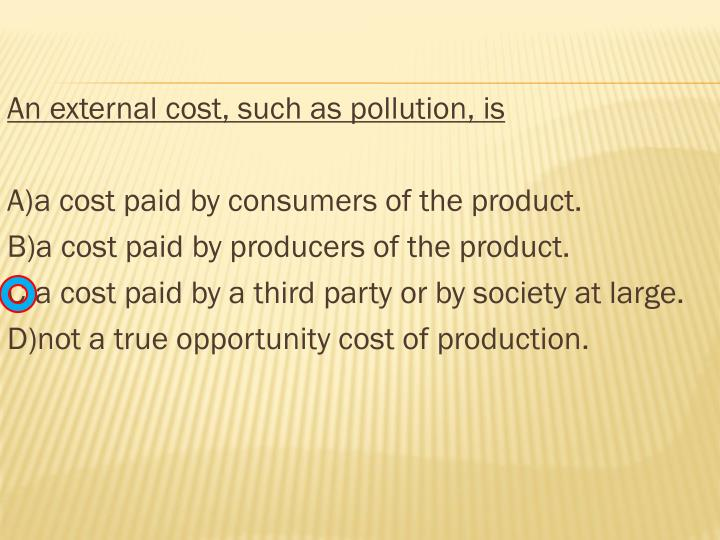 An external cost, such as pollution, is