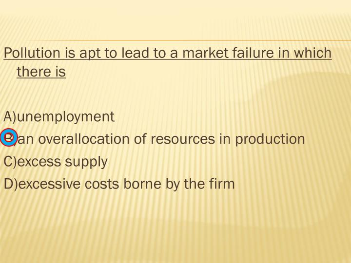 Pollution is apt to lead to a market failure in which there is