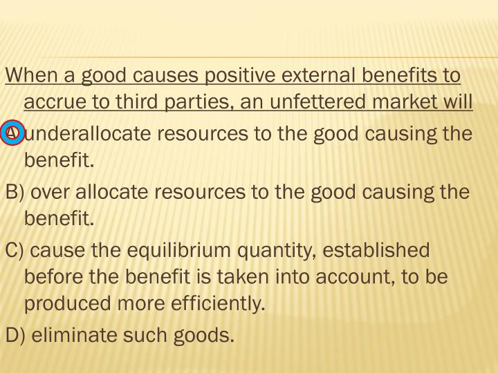 When a good causes positive external benefits to accrue to third parties, an unfettered market will