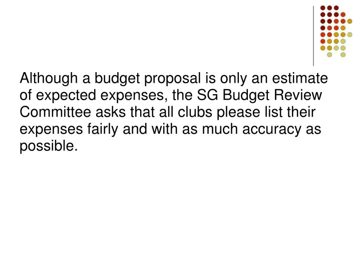 Although a budget proposal is only an estimate of expected expenses, the SG Budget Review Committee asks that all clubs please list their expenses fairly and with as much accuracy as possible.