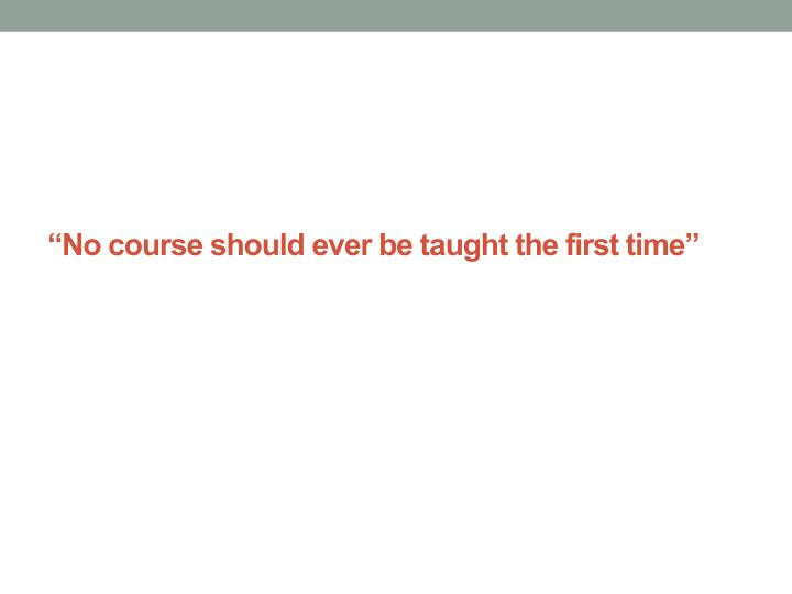 """""""No course should ever be taught the first time"""""""