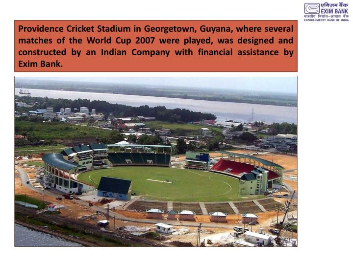 Providence Cricket Stadium in Georgetown, Guyana, where several matches of the World Cup 2007 were played, was designed and constructed by an Indian Company with financial assistance by Exim Bank.